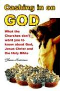 Cashing in on God... What the Churches Don't Want You to Know about God, Jesus Christ and the Holy Bible.