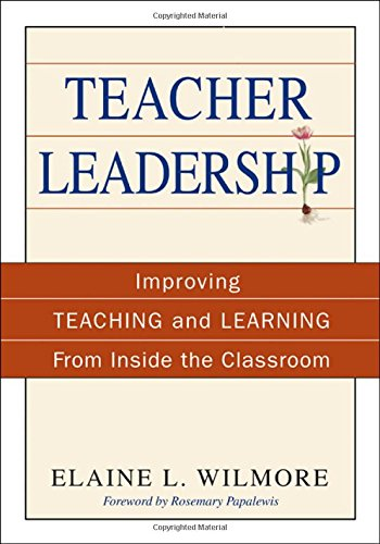 Teacher Leadership: Improving Teaching and Learning From Inside the Classroom - Barbara (Elaine) L. (Litchfield) Wilmore