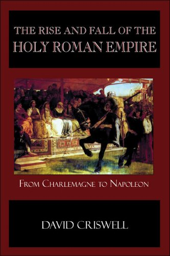 The Rise and Fall of the Holy Roman Empire: From Charlemagne to Napoleon - David Criswell