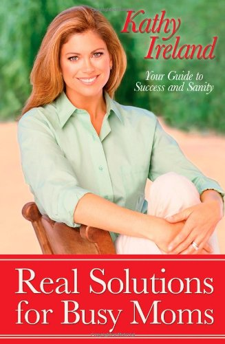 Real Solutions for Busy Moms: Your Guide to Success and Sanity - Kathy Ireland