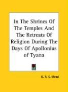 In the Shrines of the Temples and the Retreats of Religion During the Days of Apollonius of Tyana - Mead, G. R. S.