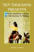 Ten Thousand Presents: A Poetic Adventure in Love on the Journey to Healing - Firger, Robert A.