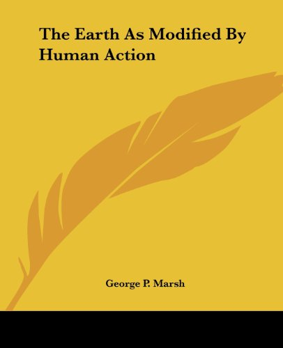 The Earth As Modified - Human Action by George Perkins Marsh