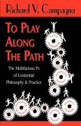 To Play Along the Path;the Multifarious PS of Existential Philosophy & Practice - Campagna, Richard V.