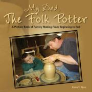 My Dad, the Folk Potter: A Picture Book of Pottery Making from Beginning to End - Abee, Blaka Y.