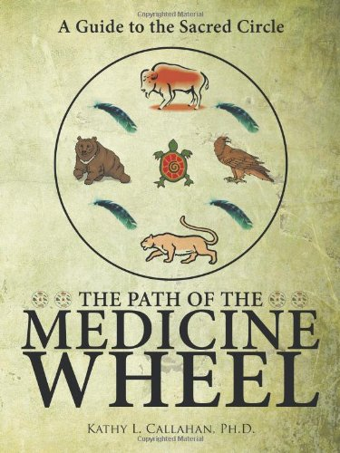 The Path of the Medicine Wheel: A Guide to the Sacred Circle - Ph.D Kathy L. Callahan