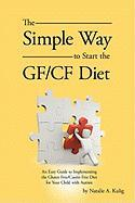 The Simple Way to Start the Gf/Cf Diet: An Easy Guide to Implementing the Gluten Free/Casein Free Diet for Your Child with Autism - Natalie a. Kulig, A. Kulig