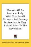 Memoirs of an American Lady: With Sketches of Manners and Scenery in America as They Existed Prior to the Revolution