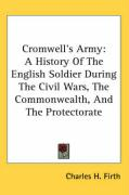 Cromwell's Army: A History of the English Soldier During the Civil Wars, the Commonwealth, and the Protectorate - Firth, Charles H.