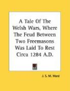 A Tale of the Welsh Wars, Where the Feud Between Two Freemasons Was Laid to Rest Circa 1284 A.D. - Ward, J. S. M.