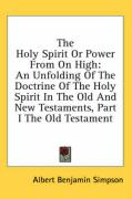 The Holy Spirit or Power from on High: An Unfolding of the Doctrine of the Holy Spirit in the Old and New Testaments, Part I the Old Testament - Simpson, Albert Benjamin