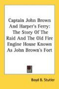 Captain John Brown and Harper's Ferry: The Story of the Raid and the Old Fire Engine House Known as John Brown's Fort - Stutler, Boyd B.