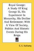 Royal George: A Study of King George III, His Experiment in Monarchy, His Decline and Retirement; With a View of Society, Politics a - Vulliamy, C. E.