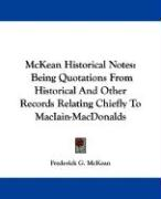 McKean Historical Notes: Being Quotations from Historical and Other Records Relating Chiefly to Maciain-Macdonalds - McKean, Frederick G.