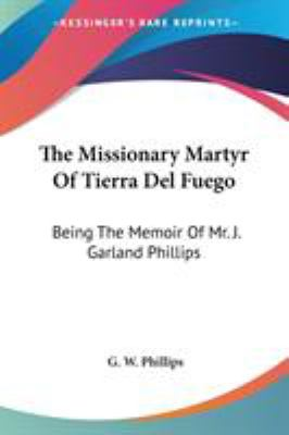The Missionary Martyr of Tierra Del Fuego : Being the Memoir of Mr. J. Garland Phillips - G. W. Phillips