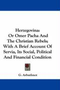 Herzegovina: Or Omer Pacha and the Christian Rebels; With a Brief Account of Servia, Its Social, Political and Financial Condition - Arbuthnot, G.