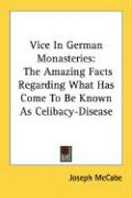 Vice in German Monasteries: The Amazing Facts Regarding What Has Come to Be Known as Celibacy-Disease - McCabe, Joseph