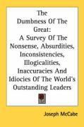 The Dumbness of the Great: A Survey of the Nonsense, Absurdities, Inconsistencies, Illogicalities, Inaccuracies and Idiocies of the World's Outst - McCabe, Joseph