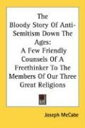 The Bloody Story of Anti-Semitism Down the Ages: A Few Friendly Counsels of a Freethinker to the Members of Our Three Great Religions