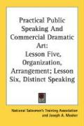 Practical Public Speaking and Commercial Dramatic Art: Lesson Five, Organization, Arrangement; Lesson Six, Distinct Speaking - National Salesmen's Training Association; Mosher, Joseph A.