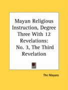 Mayan Religious Instruction, Degree Three with 12 Revelations: No. 3, the Third Revelation - The Mayans, Mayans