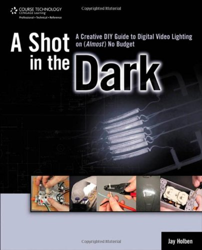 A Shot in the Dark: A Creative DIY Guide to Digital Video Lighting on (Almost) No Budget - Jay Holben