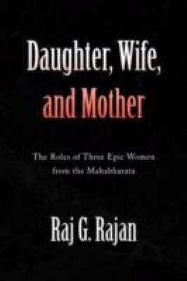 Daughter, Wife, and Mother : The Roles of Three Epic Women from the Mahabharata - Raj G. Rajan