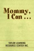 Mommy, I Can . . . - Inc, Taylor Learning Resource Center