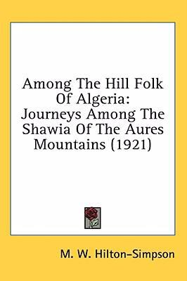 Among the Hill Folk of Algeria : Journeys among the Shawia of the Aures Mountains (1921) - M. W. Hilton-Simpson