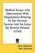 Medical Essays and Observations with Disquisitions Relating to the Nervous System and an Essay on Mineral Poisons (1795) - Johnstone, James; Johnstone, John