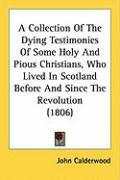 A Collection of the Dying Testimonies of Some Holy and Pious Christians, Who Lived in Scotland Before and Since the Revolution (1806) - Calderwood, John