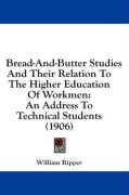 Bread-And-Butter Studies and Their Relation to the Higher Education of Workmen: An Address to Technical Students (1906)