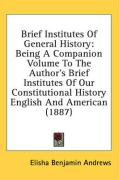 Brief Institutes of General History: Being a Companion Volume to the Author's Brief Institutes of Our Constitutional History English and American (188 - Andrews, Elisha Benjamin