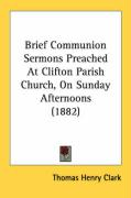 Brief Communion Sermons Preached at Clifton Parish Church, on Sunday Afternoons (1882) - Clark, Thomas Henry