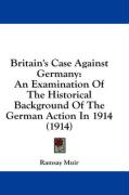 Britain's Case Against Germany: An Examination of the Historical Background of the German Action in 1914 (1914)