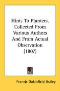 Hints to Planters, Collected from Various Authors and from Actual Observation (1807) - Astley, Francis Dukinfield