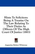 Hints to Solicitors: Being a Treatise on the Law Relating to Their Duties as Officers of the High Court of Justice (1883) - Whiteway, Augustine Robert