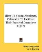Hints to Young Architects, Calculated to Facilitate Their Practical Operations (1847) - Wightwick, George
