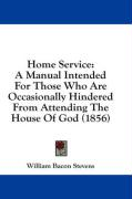 Home Service: A Manual Intended for Those Who Are Occasionally Hindered from Attending the House of God (1856) - Stevens, William Bacon