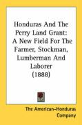 Honduras and the Perry Land Grant: A New Field for the Farmer, Stockman, Lumberman and Laborer (1888) - The American-Honduras Company, American