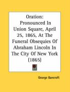 Oration: Pronounced in Union Square, April 25, 1865, at the Funeral Obsequies of Abraham Lincoln in the City of New York (1865) - Bancroft, George