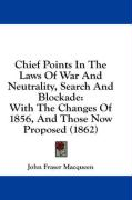 Chief Points in the Laws of War and Neutrality, Search and Blockade: With the Changes of 1856, and Those Now Proposed (1862) - Macqueen, John Fraser
