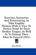Exercises, Instructive and Entertaining, in False English: Written with a View to Perfect Youth in Their Mother Tongue, as Well as to Enlarge Their Id - Binns, John