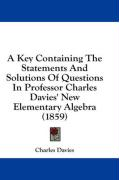 A Key Containing the Statements and Solutions of Questions in Professor Charles Davies' New Elementary Algebra (1859) - Davies, Charles