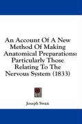 An Account of a New Method of Making Anatomical Preparations: Particularly Those Relating to the Nervous System (1833) - Swan, Joseph