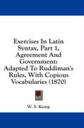 Exercises in Latin Syntax, Part 1, Agreement and Government: Adapted to Ruddiman's Rules, with Copious Vocabularies (1870) - Kemp, W. S.