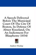 A Speech Delivered Before the Municipal Court of the City of Boston, in Defense of Abner Kneeland, on an Indictment for Blasphemy (1834) - Dunlap, Andrew