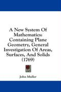 A New System of Mathematics: Containing Plane Geometry, General Investigation of Areas, Surfaces, and Solids (1769) - Muller, John