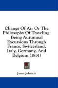 Change of Air or the Philosophy of Traveling: Being Autumnal Excursions Through France, Switzerland, Italy, Germany, and Belgium (1831)