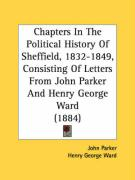 Chapters in the Political History of Sheffield, 1832-1849, Consisting of Letters from John Parker and Henry George Ward (1884) - Parker, John; Ward, Henry George